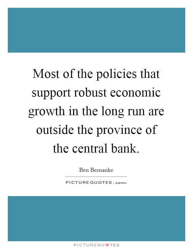Most of the policies that support robust economic growth in the long run are outside the province of the central bank Picture Quote #1