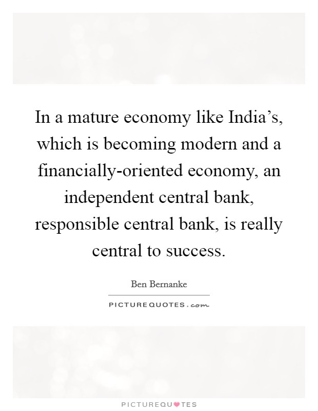 In a mature economy like India's, which is becoming modern and a financially-oriented economy, an independent central bank, responsible central bank, is really central to success Picture Quote #1