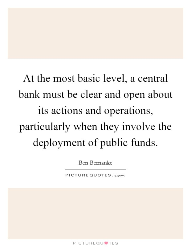 At the most basic level, a central bank must be clear and open about its actions and operations, particularly when they involve the deployment of public funds Picture Quote #1