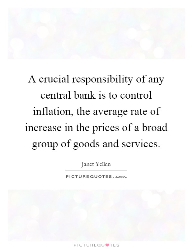 A crucial responsibility of any central bank is to control inflation, the average rate of increase in the prices of a broad group of goods and services Picture Quote #1