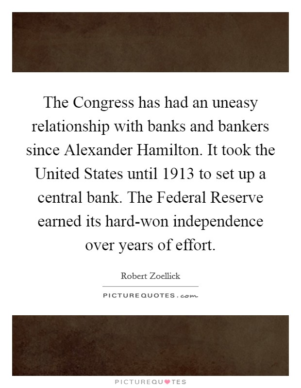 The Congress has had an uneasy relationship with banks and bankers since Alexander Hamilton. It took the United States until 1913 to set up a central bank. The Federal Reserve earned its hard-won independence over years of effort Picture Quote #1