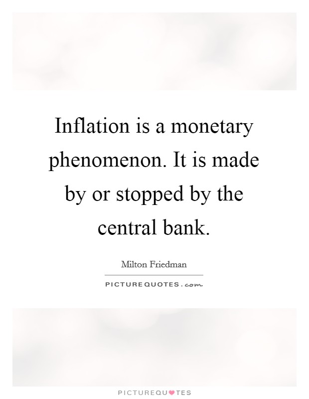 Inflation is a monetary phenomenon. It is made by or stopped by the central bank Picture Quote #1