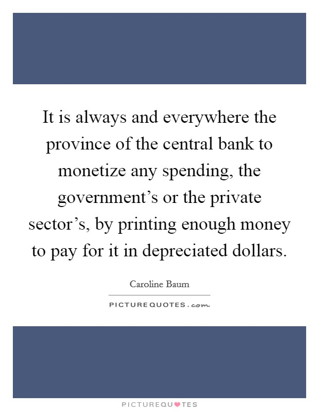 It is always and everywhere the province of the central bank to monetize any spending, the government's or the private sector's, by printing enough money to pay for it in depreciated dollars Picture Quote #1