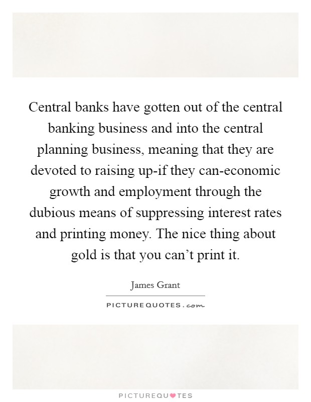Central banks have gotten out of the central banking business and into the central planning business, meaning that they are devoted to raising up-if they can-economic growth and employment through the dubious means of suppressing interest rates and printing money. The nice thing about gold is that you can't print it Picture Quote #1
