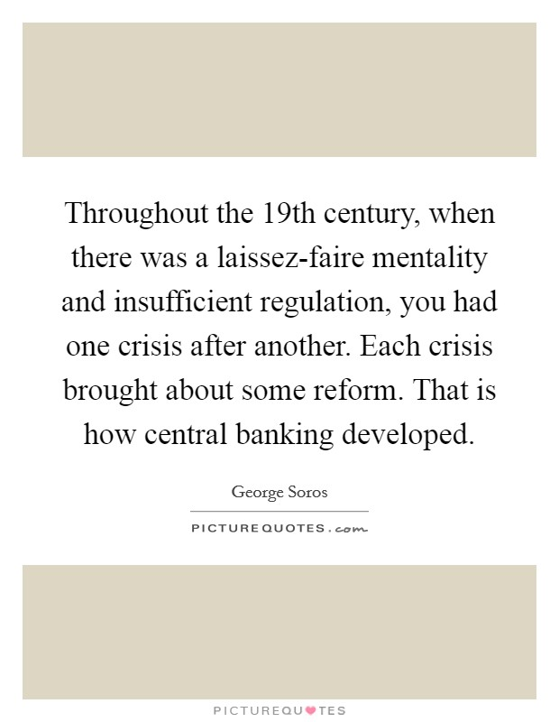 Throughout the 19th century, when there was a laissez-faire mentality and insufficient regulation, you had one crisis after another. Each crisis brought about some reform. That is how central banking developed Picture Quote #1