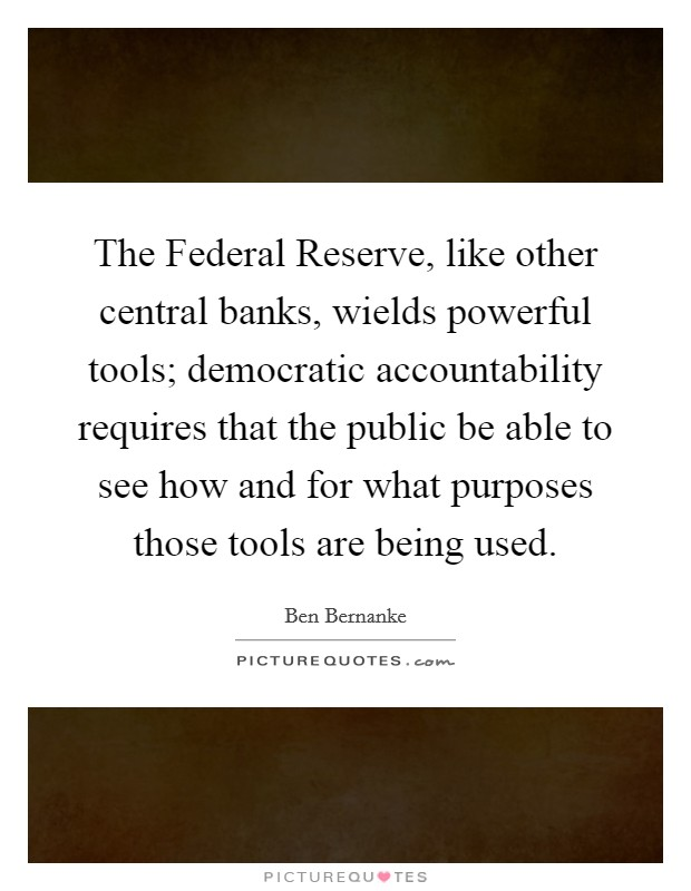The Federal Reserve, like other central banks, wields powerful tools; democratic accountability requires that the public be able to see how and for what purposes those tools are being used Picture Quote #1