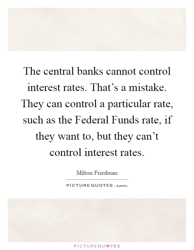 The central banks cannot control interest rates. That's a mistake. They can control a particular rate, such as the Federal Funds rate, if they want to, but they can't control interest rates Picture Quote #1