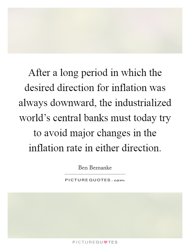 After a long period in which the desired direction for inflation was always downward, the industrialized world's central banks must today try to avoid major changes in the inflation rate in either direction Picture Quote #1