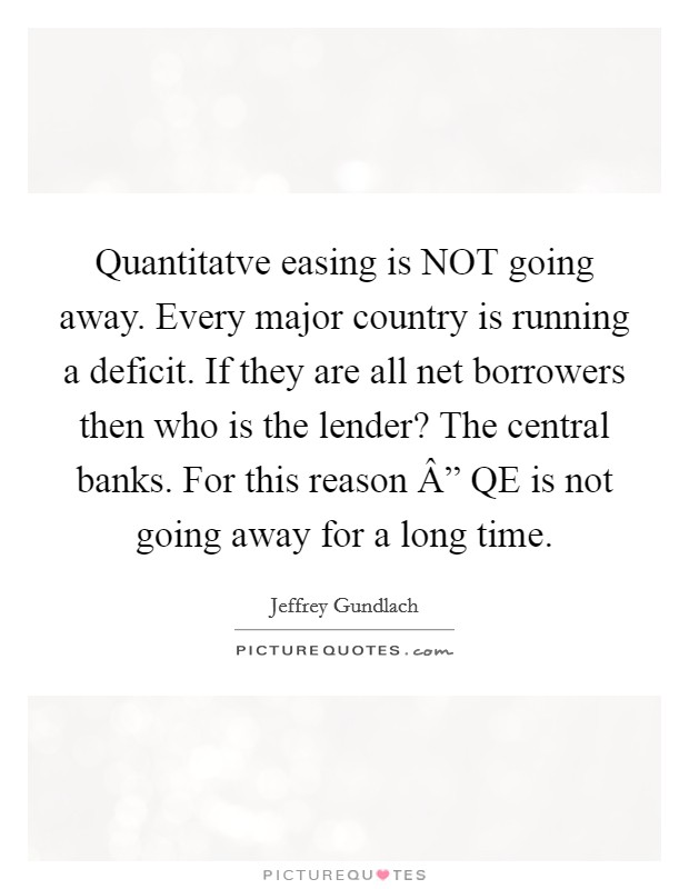 "Quantitatve easing is NOT going away. Every major country is running a deficit. If they are all net borrowers then who is the lender? The central banks. For this reason "" QE is not going away for a long time Picture Quote #1"