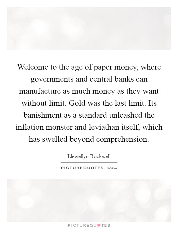 Welcome to the age of paper money, where governments and central banks can manufacture as much money as they want without limit. Gold was the last limit. Its banishment as a standard unleashed the inflation monster and leviathan itself, which has swelled beyond comprehension Picture Quote #1