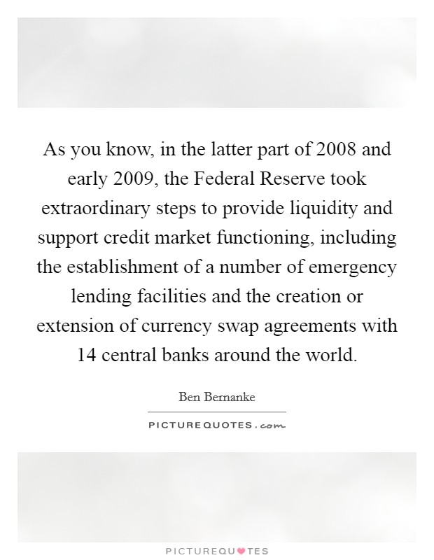 As you know, in the latter part of 2008 and early 2009, the Federal Reserve took extraordinary steps to provide liquidity and support credit market functioning, including the establishment of a number of emergency lending facilities and the creation or extension of currency swap agreements with 14 central banks around the world Picture Quote #1