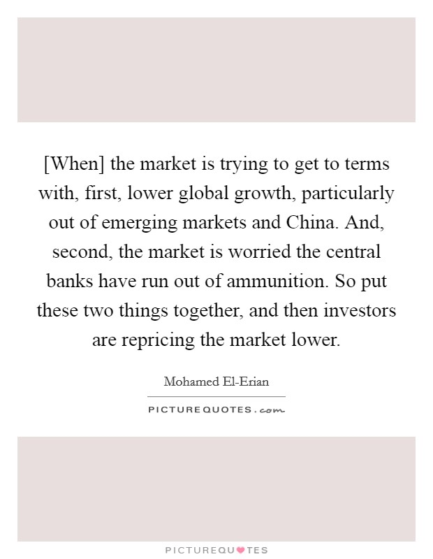 [When] the market is trying to get to terms with, first, lower global growth, particularly out of emerging markets and China. And, second, the market is worried the central banks have run out of ammunition. So put these two things together, and then investors are repricing the market lower Picture Quote #1