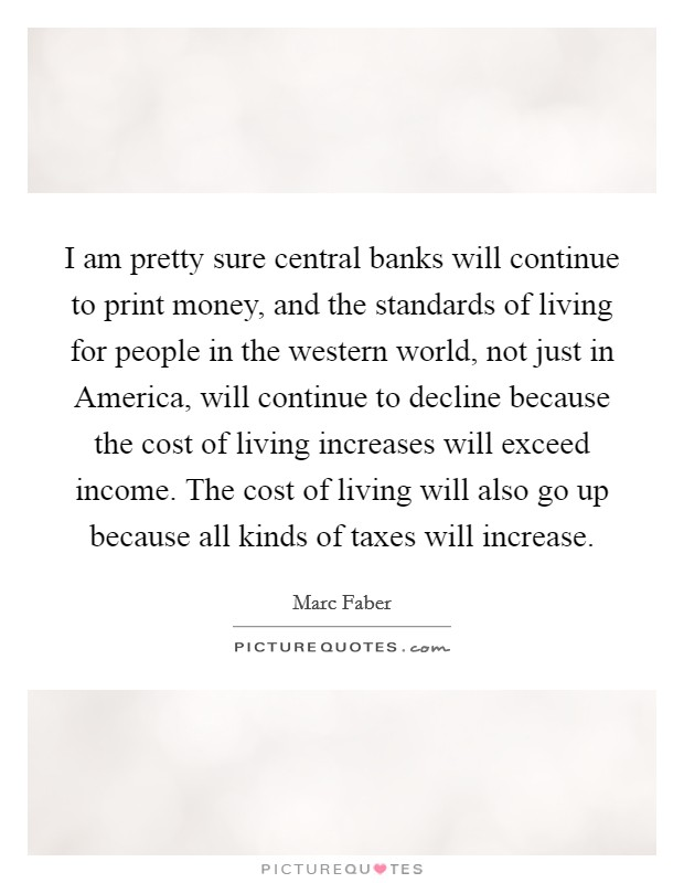 I am pretty sure central banks will continue to print money, and the standards of living for people in the western world, not just in America, will continue to decline because the cost of living increases will exceed income. The cost of living will also go up because all kinds of taxes will increase Picture Quote #1