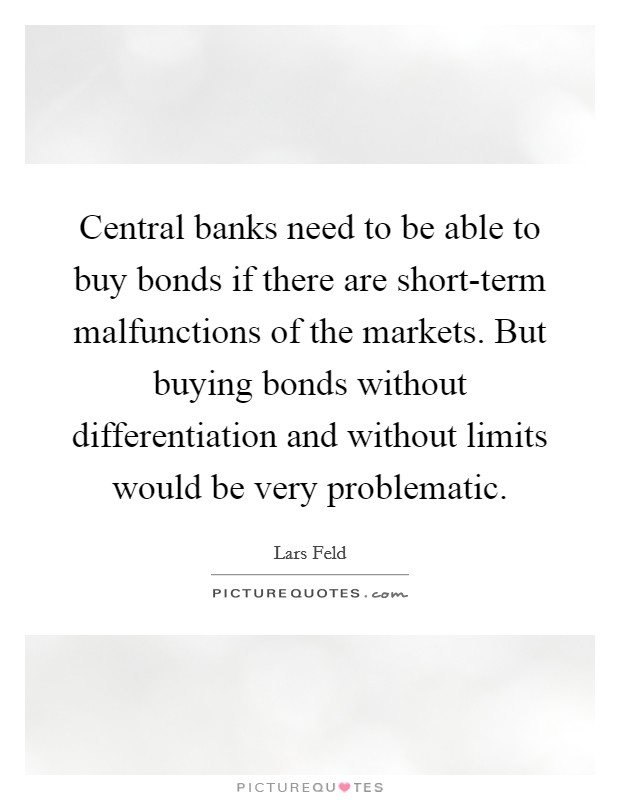 Central banks need to be able to buy bonds if there are short-term malfunctions of the markets. But buying bonds without differentiation and without limits would be very problematic Picture Quote #1