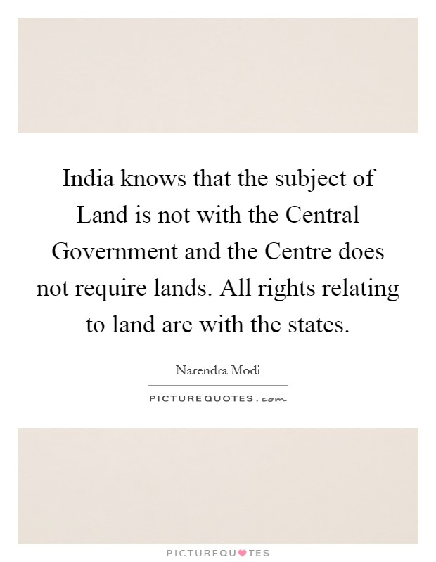 India knows that the subject of Land is not with the Central Government and the Centre does not require lands. All rights relating to land are with the states Picture Quote #1