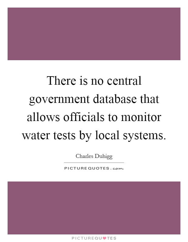 There is no central government database that allows officials to monitor water tests by local systems Picture Quote #1
