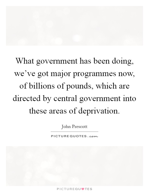 What government has been doing, we've got major programmes now, of billions of pounds, which are directed by central government into these areas of deprivation Picture Quote #1