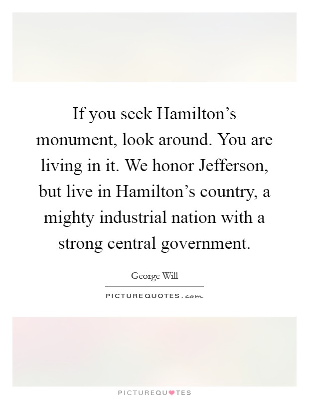If you seek Hamilton's monument, look around. You are living in it. We honor Jefferson, but live in Hamilton's country, a mighty industrial nation with a strong central government Picture Quote #1