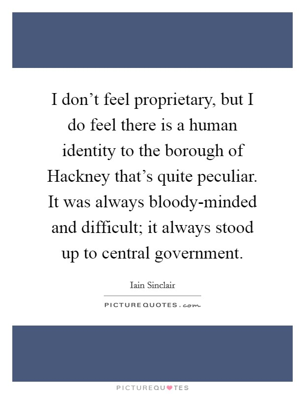 I don't feel proprietary, but I do feel there is a human identity to the borough of Hackney that's quite peculiar. It was always bloody-minded and difficult; it always stood up to central government Picture Quote #1