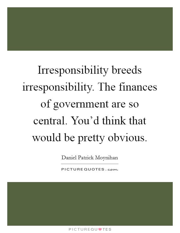 Irresponsibility breeds irresponsibility. The finances of government are so central. You'd think that would be pretty obvious Picture Quote #1