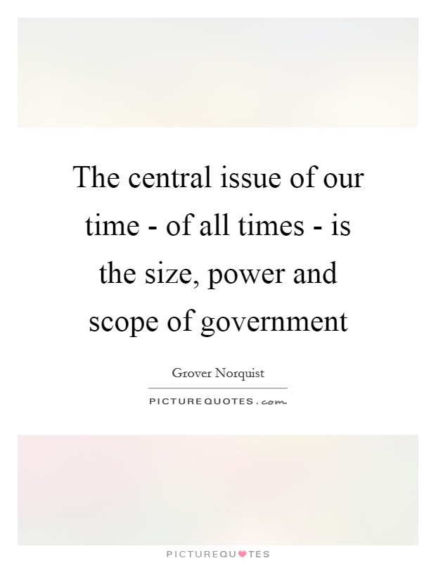The central issue of our time - of all times - is the size, power and scope of government Picture Quote #1