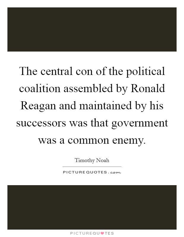 The central con of the political coalition assembled by Ronald Reagan and maintained by his successors was that government was a common enemy Picture Quote #1