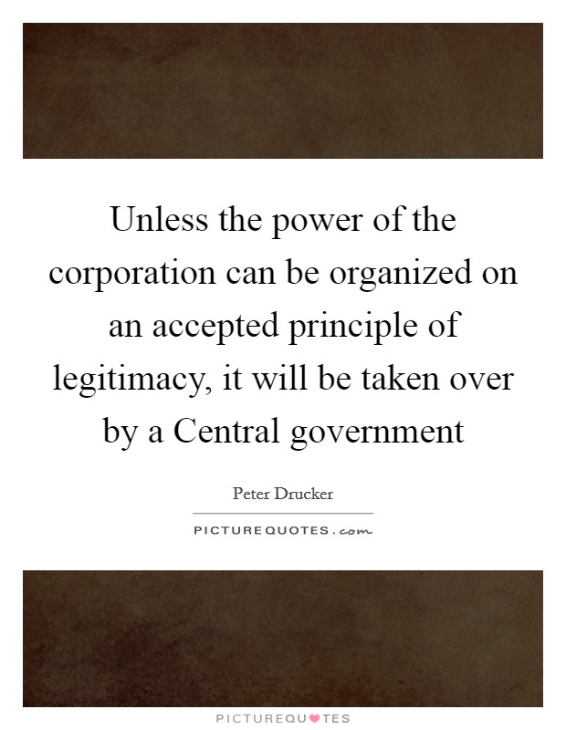 Unless the power of the corporation can be organized on an accepted principle of legitimacy, it will be taken over by a Central government Picture Quote #1