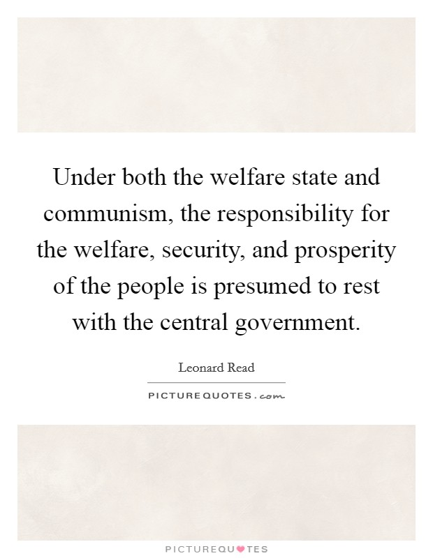 Under both the welfare state and communism, the responsibility for the welfare, security, and prosperity of the people is presumed to rest with the central government Picture Quote #1