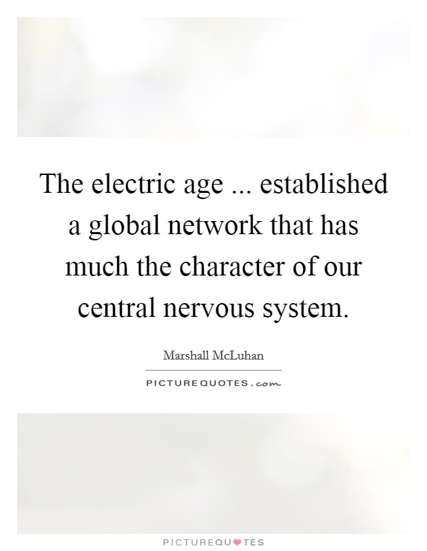 The electric age ... established a global network that has much the character of our central nervous system Picture Quote #1