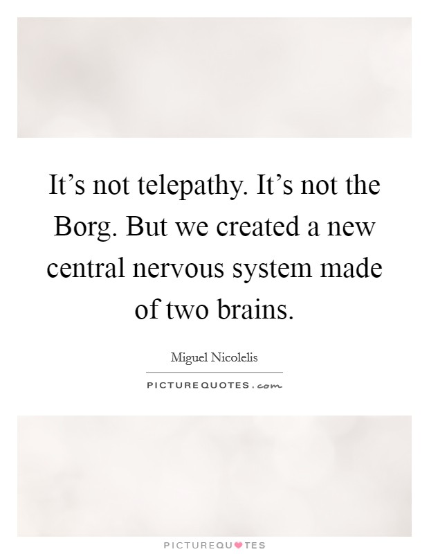 It's not telepathy. It's not the Borg. But we created a new central nervous system made of two brains Picture Quote #1
