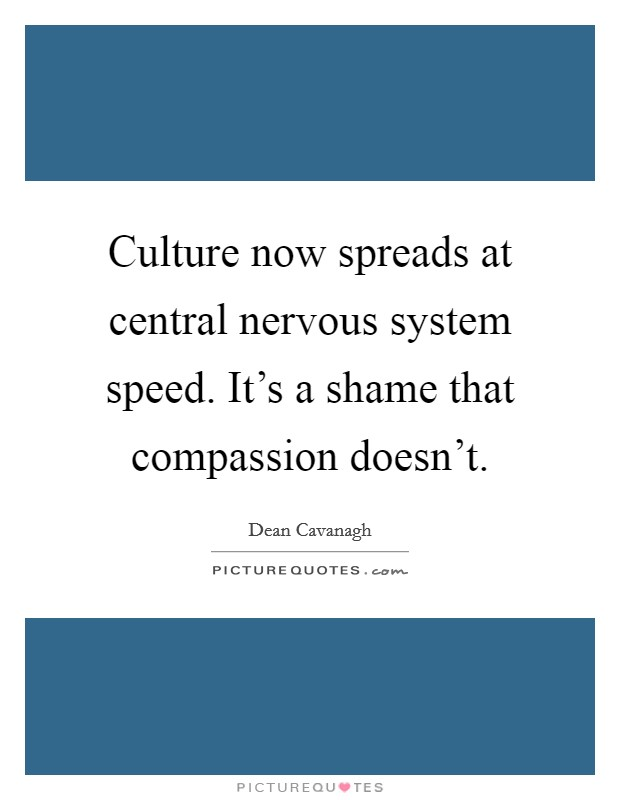 Culture now spreads at central nervous system speed. It's a shame that compassion doesn't Picture Quote #1