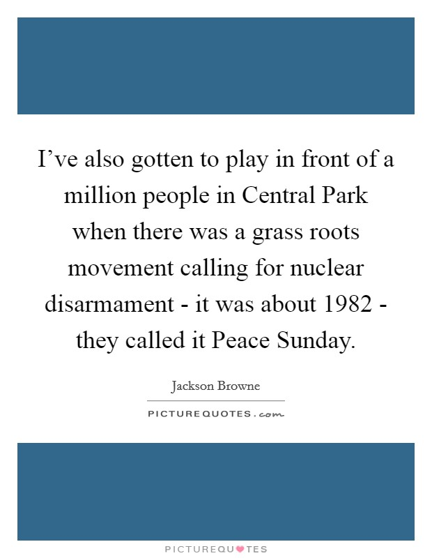 I've also gotten to play in front of a million people in Central Park when there was a grass roots movement calling for nuclear disarmament - it was about 1982 - they called it Peace Sunday. Picture Quote #1