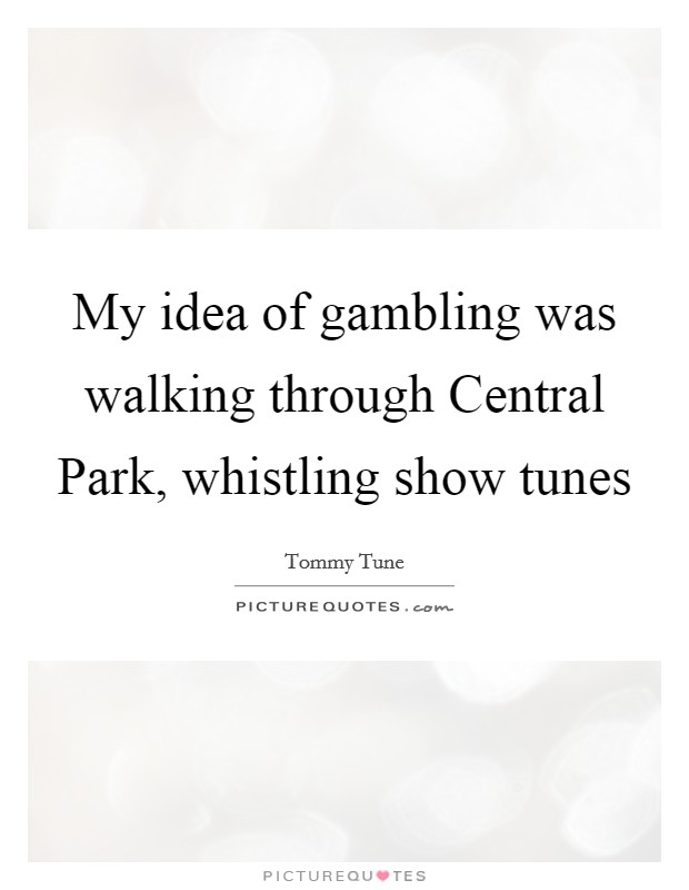 My idea of gambling was walking through Central Park, whistling show tunes Picture Quote #1