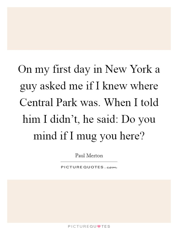 On my first day in New York a guy asked me if I knew where Central Park was. When I told him I didn't, he said: Do you mind if I mug you here? Picture Quote #1