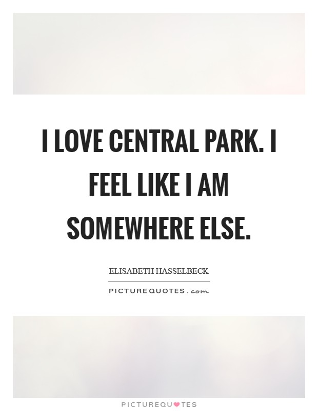 I love Central Park. I feel like I am somewhere else. Picture Quote #1