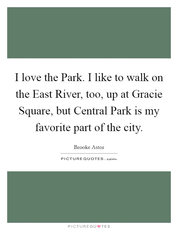 I love the Park. I like to walk on the East River, too, up at Gracie Square, but Central Park is my favorite part of the city Picture Quote #1