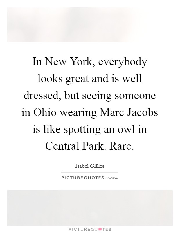 In New York, everybody looks great and is well dressed, but seeing someone in Ohio wearing Marc Jacobs is like spotting an owl in Central Park. Rare Picture Quote #1