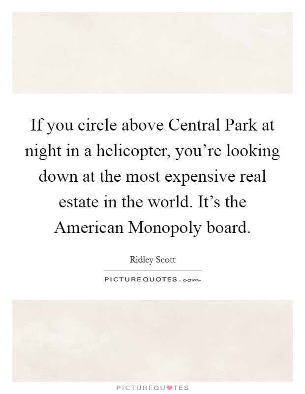 If you circle above Central Park at night in a helicopter, you're looking down at the most expensive real estate in the world. It's the American Monopoly board Picture Quote #1