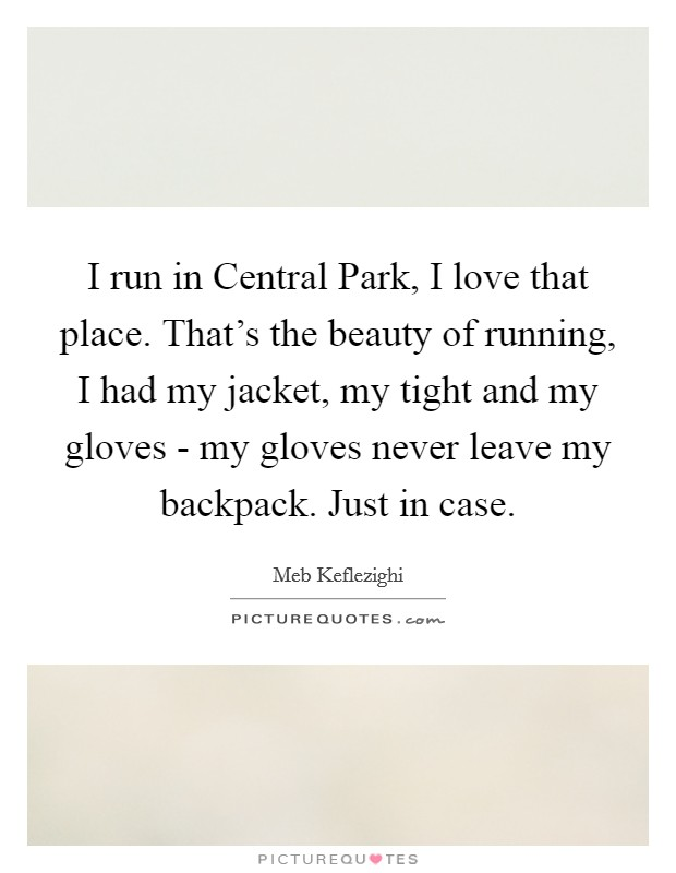 I run in Central Park, I love that place. That's the beauty of running, I had my jacket, my tight and my gloves - my gloves never leave my backpack. Just in case Picture Quote #1