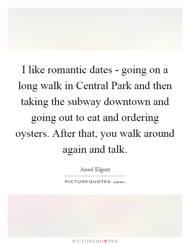 I like romantic dates - going on a long walk in Central Park and then taking the subway downtown and going out to eat and ordering oysters. After that, you walk around again and talk Picture Quote #1