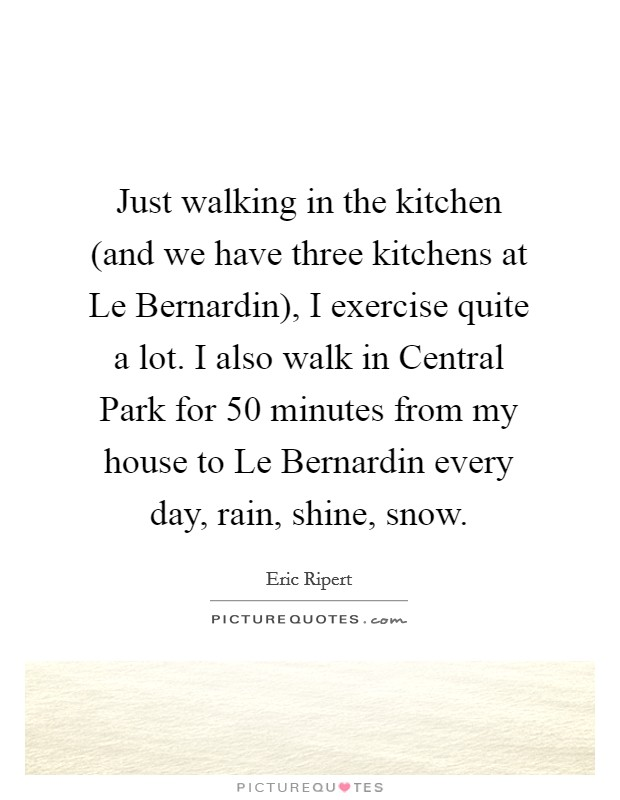 Just walking in the kitchen (and we have three kitchens at Le Bernardin), I exercise quite a lot. I also walk in Central Park for 50 minutes from my house to Le Bernardin every day, rain, shine, snow Picture Quote #1