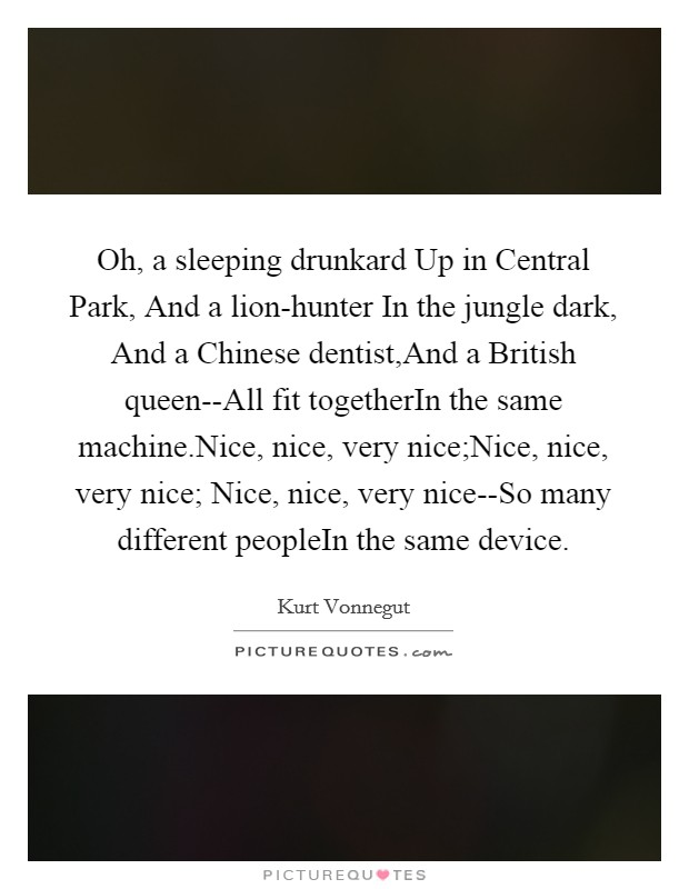 Oh, a sleeping drunkard Up in Central Park, And a lion-hunter In the jungle dark, And a Chinese dentist,And a British queen--All fit togetherIn the same machine.Nice, nice, very nice;Nice, nice, very nice; Nice, nice, very nice--So many different peopleIn the same device Picture Quote #1