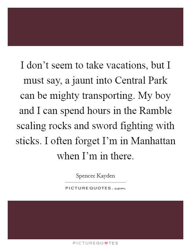 I don't seem to take vacations, but I must say, a jaunt into Central Park can be mighty transporting. My boy and I can spend hours in the Ramble scaling rocks and sword fighting with sticks. I often forget I'm in Manhattan when I'm in there Picture Quote #1