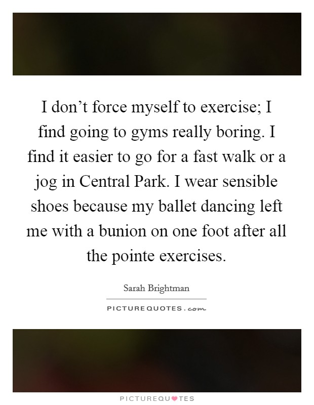 I don't force myself to exercise; I find going to gyms really boring. I find it easier to go for a fast walk or a jog in Central Park. I wear sensible shoes because my ballet dancing left me with a bunion on one foot after all the pointe exercises Picture Quote #1