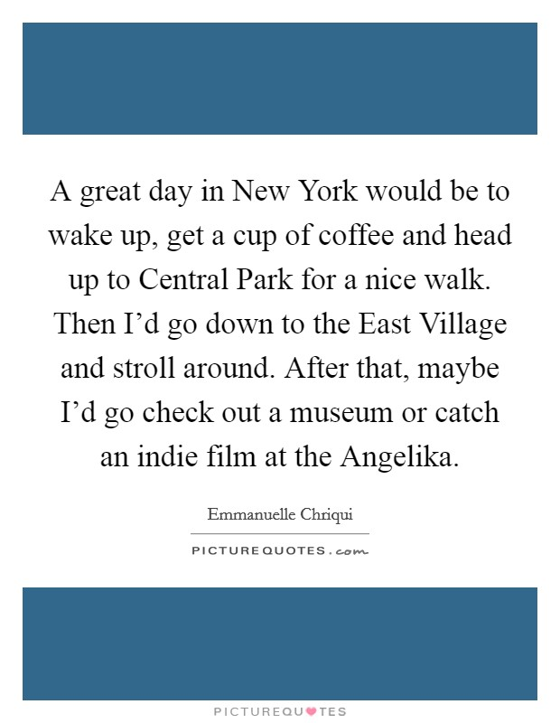 A great day in New York would be to wake up, get a cup of coffee and head up to Central Park for a nice walk. Then I'd go down to the East Village and stroll around. After that, maybe I'd go check out a museum or catch an indie film at the Angelika Picture Quote #1