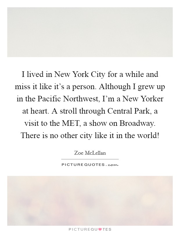 I lived in New York City for a while and miss it like it's a person. Although I grew up in the Pacific Northwest, I'm a New Yorker at heart. A stroll through Central Park, a visit to the MET, a show on Broadway. There is no other city like it in the world! Picture Quote #1