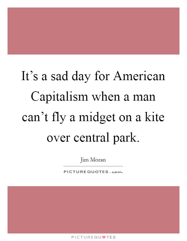 It's a sad day for American Capitalism when a man can't fly a midget on a kite over central park Picture Quote #1