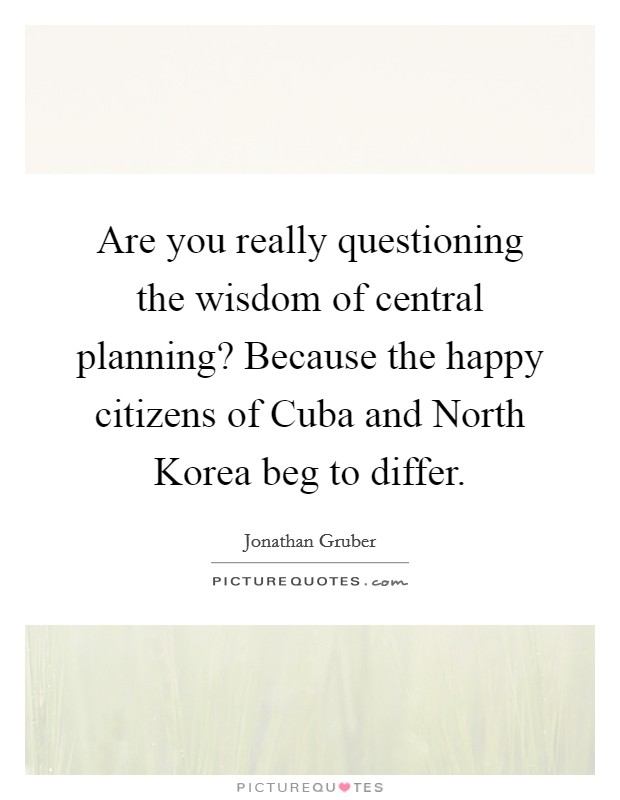 Are you really questioning the wisdom of central planning? Because the happy citizens of Cuba and North Korea beg to differ Picture Quote #1