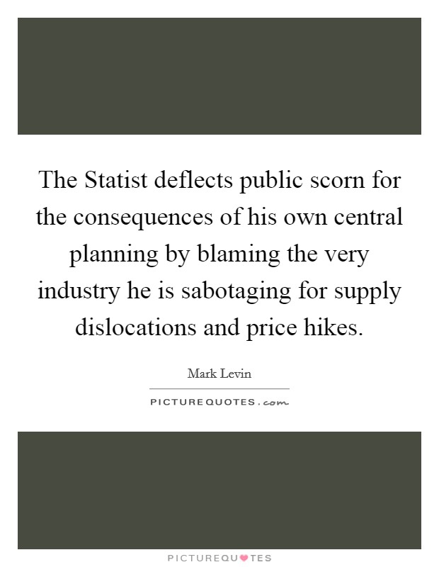 The Statist deflects public scorn for the consequences of his own central planning by blaming the very industry he is sabotaging for supply dislocations and price hikes Picture Quote #1