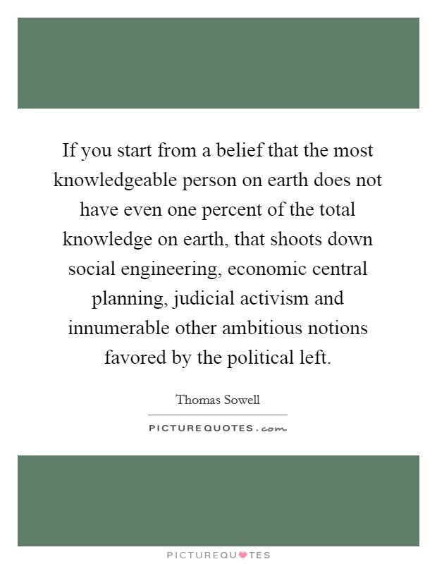 If you start from a belief that the most knowledgeable person on earth does not have even one percent of the total knowledge on earth, that shoots down social engineering, economic central planning, judicial activism and innumerable other ambitious notions favored by the political left Picture Quote #1